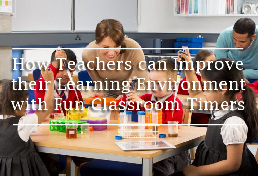 How Teachers can Improve their Learning Environment with Fun Classroom Timers